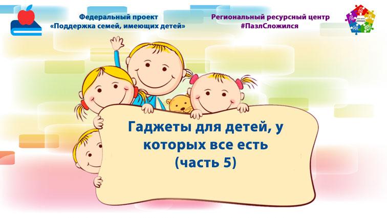 Гаджеты для детей, у которых все есть (часть 5)
